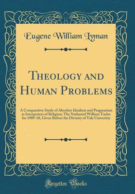 Theology and Human Problems: A Comparative Study of Absolute Idealism and Pragmatism as Interpreters of Religion; The Nathaniel William Taylor for 1909-10, Given Before the Divinity of Yale University (Classic Reprint) - Lyman, Eugene William