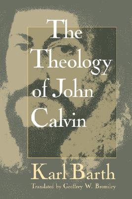 Theology of John Calvin - Barth, Karl, and Bromiley, Geoffrey W, Ph.D., D.Litt. (Translated by)