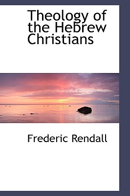 Theology of the Hebrew Christians - Rendall, Frederic