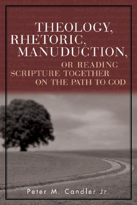 Theology, Rhetoric, Manuduction, or Reading Scripture Together on the Path to God - Candler, Peter M, Jr.