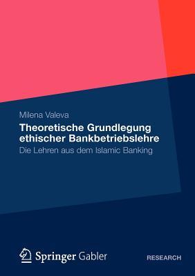 Theoretische Grundlegung Ethischer Bankbetriebslehre: Die Lehren Aus Dem Islamic Banking - Valeva, Milena
