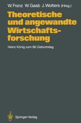 Theoretische Und Angewandte Wirtschaftsforschung: Heinz Konig Zum 60. Geburtstag - Franz, Wolfgang (Editor), and Gaab, Werner (Editor), and Wolters, Jurgen (Editor)