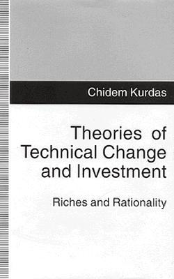 Theories of Technical Change and Investment: Riches and Rationality - Kurdas, Chidem