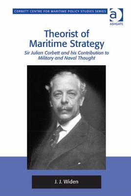Theorist of Maritime Strategy: Sir Julian Corbett and His Contribution to Military and Naval Thought - Widen, Jerker