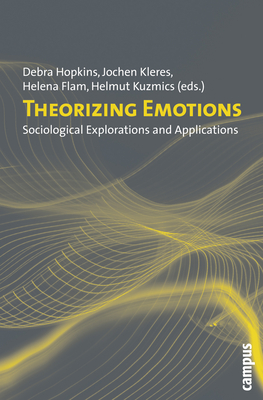 Theorizing Emotions: Sociological Explorations and Applications - Kuzmics, Helmut (Editor), and Flam, Helena, Professor (Editor), and Kleres, Jochen (Editor)
