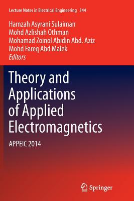 Theory and Applications of Applied Electromagnetics: Appeic 2014 - Sulaiman, Hamzah Asyrani (Editor), and Othman, Mohd Azlishah (Editor), and Abd Aziz, Mohamad Zoinol Abidin (Editor)