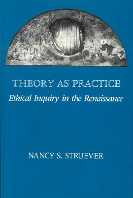 Theory as Practice: Ethical Inquiry in the Renaissance - Stuever, Nancy S, and Struever, Nancy S, Professor