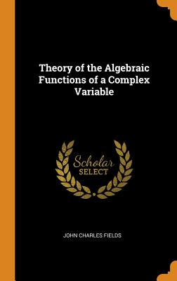 Theory of the Algebraic Functions of a Complex Variable - Fields, John Charles