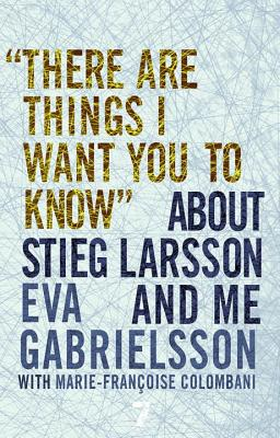 """there Are Things I Want You to Know"" about Stieg Larsson and Me - Gabrielsson, Eva, and Colombani, Marie-Francoise (Contributions by), and Coverdale, Linda (Translated by)"