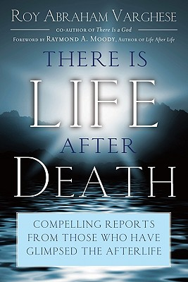 There Is Life After Death: Compelling Reports from Those Who Have Glimpsed the After-Life - Varghese, Roy Abraham, and Moody, Raymond A, Dr., Jr., M.D. (Foreword by)