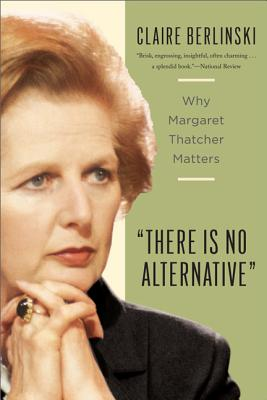 There Is No Alternative: Why Margaret Thatcher Matters - Berlinski, Claire