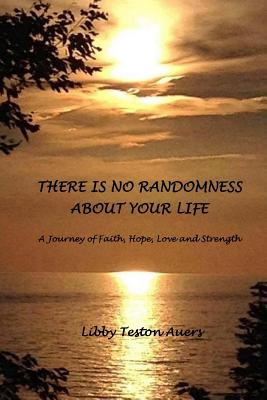 There is No Randomness About Your Life: A Journey of Faith, Hope, Love and Strength - Auers, Libby Teston