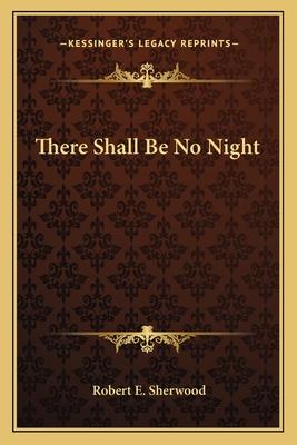 There Shall Be No Night - Sherwood, Robert E