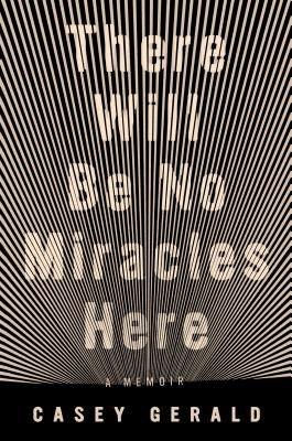 There Will Be No Miracles Here: A Memoir - Gerald, Casey