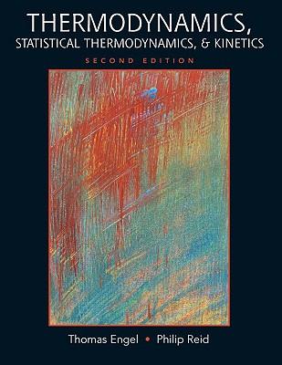 Thermodynamics, Statistical Thermodynamics, & Kinetics - Engel, Thomas, and Reid, Philip