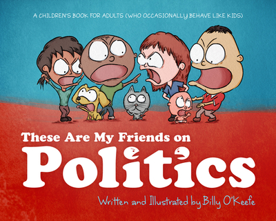 These Are My Friends on Politics: A Children's Book for Adults Who Occasionally Behave Like Kids - O'Keefe, Billy