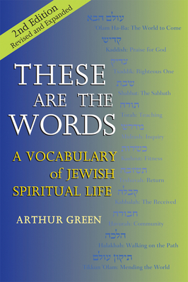 These Are the Words (2nd Edition): A Vocabulary of Jewish Spiritual Life - Green, Arthur, Dr.
