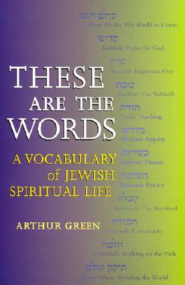 These Are the Words: A Vocabulary of Jewish Spiritual Life - Green, Arthur, Dr.