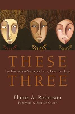 These Three: The Theological Virtues of Faith, Hope, and Love - Robinson, Elaine A