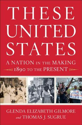 These United States: A Nation in the Making, 1890 to the Present - Gilmore, Glenda Elizabeth, B.A., Ph.D., and Sugrue, Thomas J, Professor