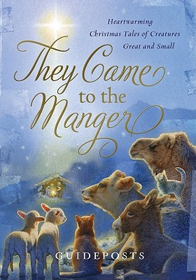 They Came to the Manger: Heartwarming Christmas Tales of Creatures Great and Small - Guideposts (Creator)