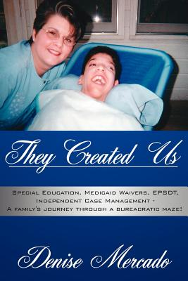 They Created Us: Special Education, Medicaid Waivers, Epsdt, Independent Case Management - A Family's Journey Through a Bureacratic Maze! - Mercado, Denise