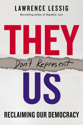 They Don't Represent Us: Reclaiming Our Democracy - Lessig, Lawrence