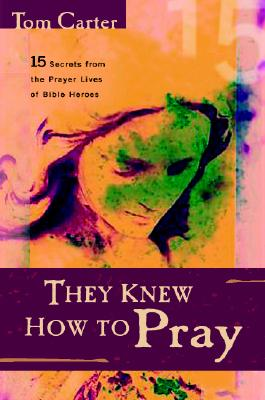 They Knew How to Pray: 15 Secrets from the Prayer Lives of Bible Heroes - Carter, Tom