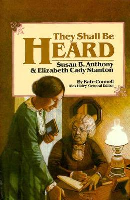 They Shall Be Heard: Susan B. Anthony & Elizabeth Cady Stanton - Connell, Kate, and Connell