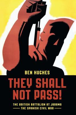 They Shall Not Pass: The British Battalion at Jarama - The Spanish Civil War - Hughes, Ben