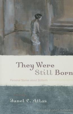 They Were Still Born: Personal Stories about Stillbirth - Atlas, Janel C (Editor)