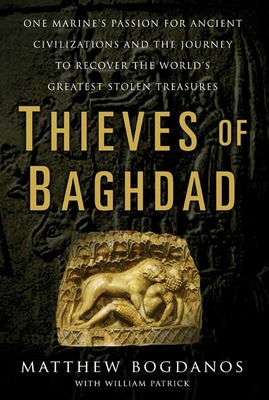 Thieves of Baghdad: One Marine's Passion for Ancient Civilizations and the Journey to Recover the World's Greatest Stolen Treasures - Bogdanos, Matthew