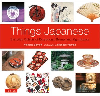 Things Japanese: Everyday Objects of Exceptional Beauty and Significance - Bornoff, Nicholas, and Freeman, Michael (Photographer)