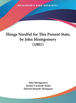 Things Needful for This Present State, by John Montgomery (1881) - Montgomery, John, and Taylor, Aucher Cornwall, and Thompson, Edward Maunde (Foreword by)