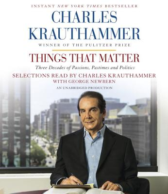 Things That Matter: Three Decades of Passions, Pastimes and Politics - Krauthammer, Charles (Read by), and Newbern, George (Read by)