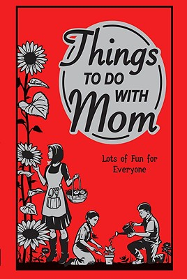 Things to Do with Mom: Lots of Fun for Everyone - Maloney, Alison, and Pilkington, Sally (Editor), and Quayle, Zoe (Designer)