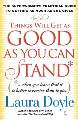 Things Will Get as Good as You Can Stand: (When You Learn That It Is Better to Receive Than to Give): The Superwoman's Practical Guide to Getting as Much as She Gives - Doyle, Laura