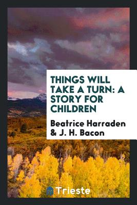 Things Will Take a Turn: A Story for Children - Harraden, Beatrice, and Bacon, J H