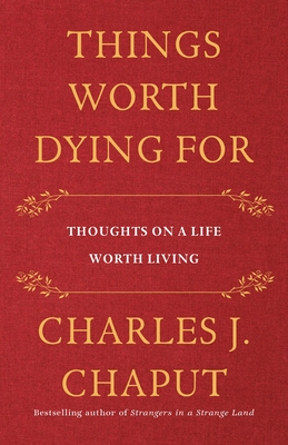 Things Worth Dying for: Thoughts on a Life Worth Living - Chaput, Charles J
