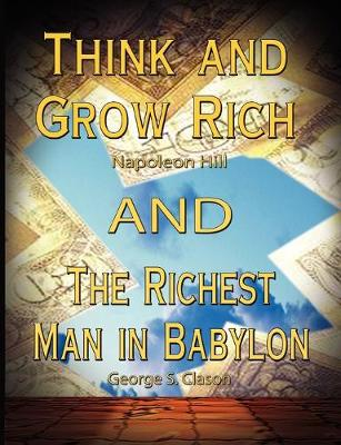 Think and Grow Rich by Napoleon Hill and the Richest Man in Babylon by George S. Clason - Hill, Napoleon, and Clason, George S