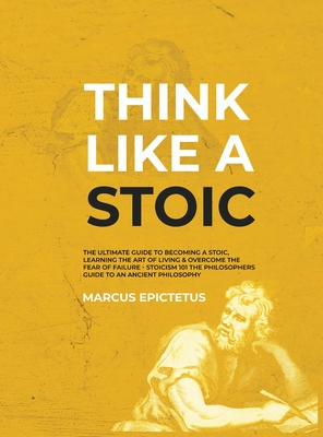Think Like a Stoic: The Ultimate Guide to Becoming a Stoic, Learning the Art of Living & Overcome the Fear of Failure - Stoicism 101 the Philosophers Guide to an Ancient Philosophy - Epictetus, Marcus