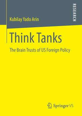 Think Tanks: The Brain Trusts of Us Foreign Policy - Arin, Kubilay Yado