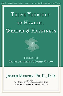 Think Yourself to Health, Wealth & Happiness: The Best of Dr. Joseph Murphy's Cosmic Wisdom - Murphy, Joseph, Dr., and Morgan, David H (Editor)