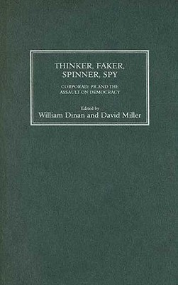 Thinker, Faker, Spinner, Spy: Corporate PR and the Assault on Democracy - Dinan, William, Professor (Editor)