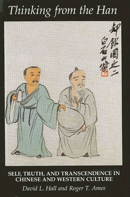 Thinking from the Han: Self, Truth, and Transcendence in Chinese and Western Culture - Hall, David L, and Ames, Roger T