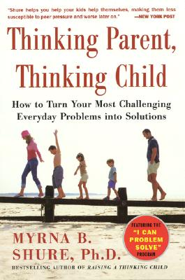 Thinking Parent, Thinking Child: How to Turn Your Most Challenging Everyday Problems Into Solutions - Shure, Myrna B