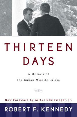 Thirteen Days: A Memoir of the Cuban Missile Crisis - Kennedy, Robert F, and Schlesinger, Arthur Meier (Foreword by)