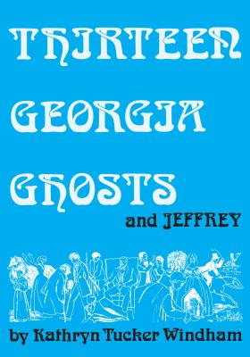 Thirteen Georgia Ghosts and Jeffrey - Windham, Kathryn Tucker, and Hilley, Dilcy Windham (Afterword by), and Windham, Ben (Afterword by)