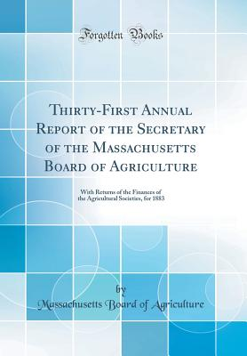 Thirty-First Annual Report of the Secretary of the Massachusetts Board of Agriculture: With Returns of the Finances of the Agricultural Societies, for 1883 (Classic Reprint) - Agriculture, Massachusetts Board of