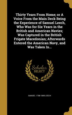 Thirty Years from Home; Or a Voice from the Main Deck Being the Experience of Samuel Leech, Who Was for Six Years in the British and American Navies; Was Captured in the British Frigate Macedonian; Afterwards Entered the American Navy, and Was Taken In... - Leech, Samuel 1798-1848